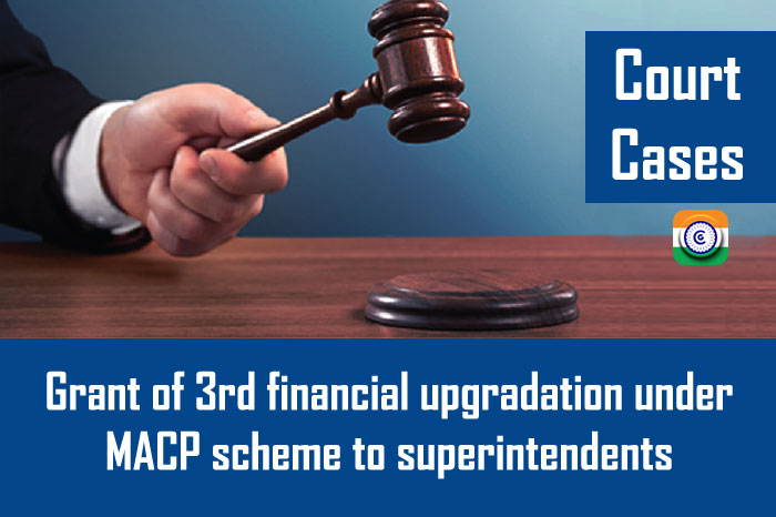 Court Cases - Grant of 3rd financial upgradation under MACP scheme to superintendents