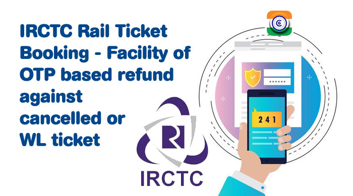 IRCTC Rail Ticket Booking – Facility of OTP based refund against cancelled or WL ticket