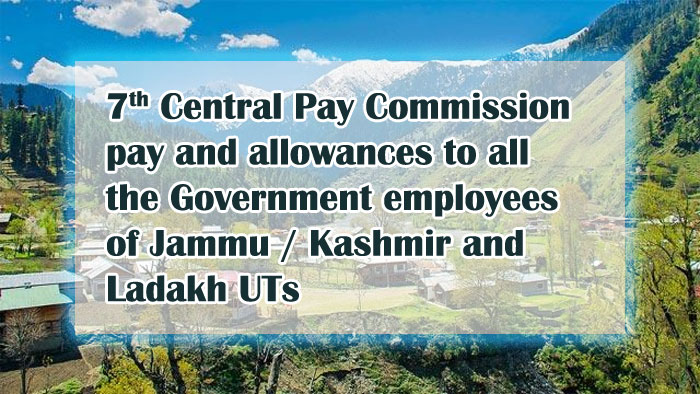 7th Central Pay Commission pay and allowances to all the Government employees of Jammu Kashmir Ladakh UTs