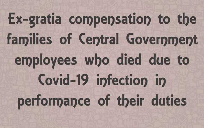 Ex-gratia compensation to the families of Central Government employees who died due to Covid-19 infection in performance of their duties
