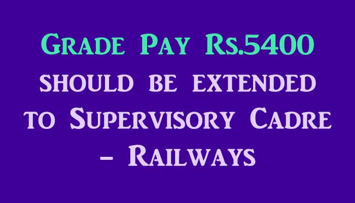 Grade Pay Rs.5400 should be extended to Supervisory Cadre Railways
