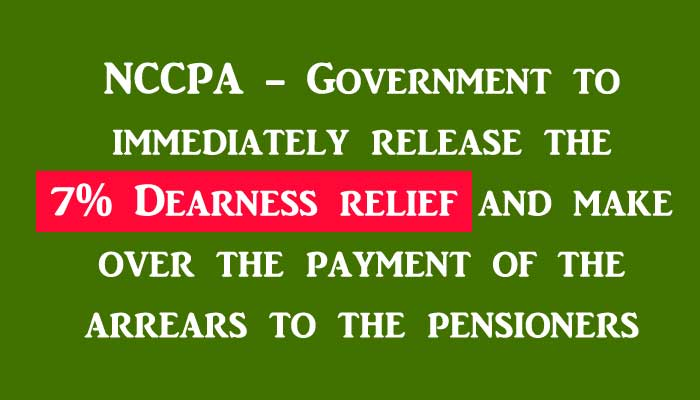 NCCPA - Government to immediately release the 7% Dearness relief and make over the payment of the arrears to the pensioners