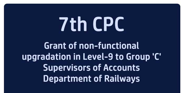 7th CPC Grant of non-functional upgradation in Level-9 to Group 'C' Supervisors of Accounts Department of Railways