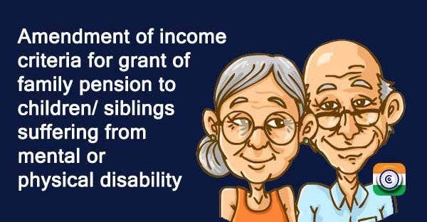 Amendment of income criteria for grant of family pension to children  siblings suffering from mental or physical disability