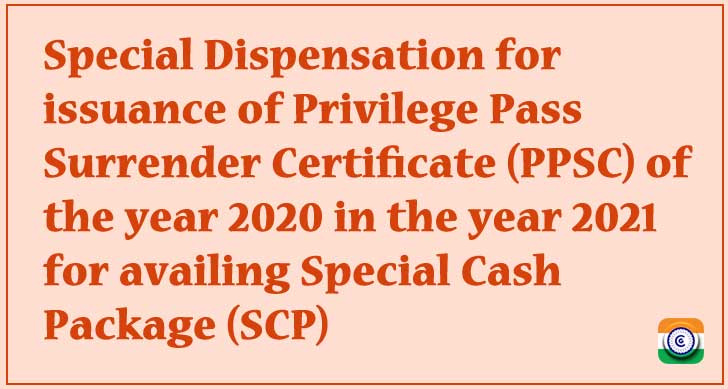 Special Dispensation for issuance of Privilege Pass Surrender Certificate (PPSC) of the year 2020 in the year 2021 for availing Special Cash Package (SCP)