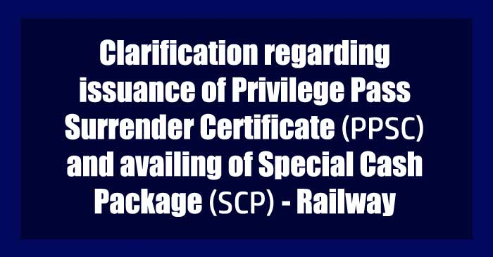 issuance of Privilege Pass Surrender Certificate PPSC and availing of Special Cash Package SCP Railway