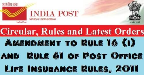 Rule 16 I and Rule 61 of the Post Office Life Insurance Rules, 2011 have been amended.