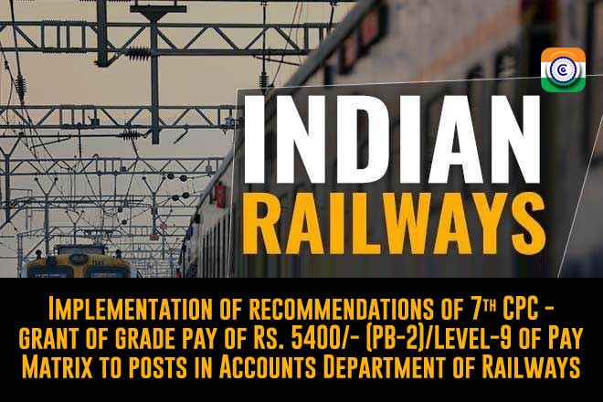 7th CPC Recommendations Grant of Rs. 5400 PB-2 / Level-9 of the Pay Matrix to the posts in the Railways Accounts Department