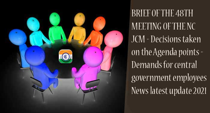 BRIEF OF THE 48TH MEETING OF THE NC JCM - Decisions taken on the Agenda points - Demands for central government employees News latest update 2021