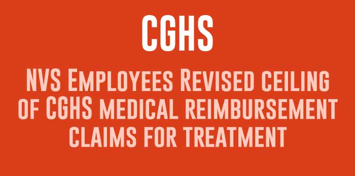 NVS Employees Revised ceiling of CGHS medical reimbursement claims for treatment
