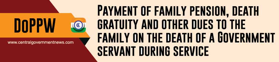 Payment of a family pension, death gratuity, and other dues to the family of a central government employee who died while on service