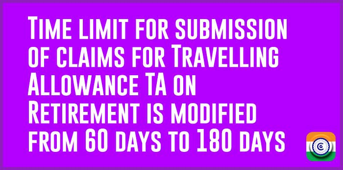 Time limit for submission of claims for Travelling Allowance TA on Retirement is modified from 60 days to 180 days