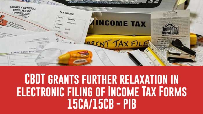 CBDT grants further relaxation in electronic filing of Income Tax Forms 15CA/15CB - PIB