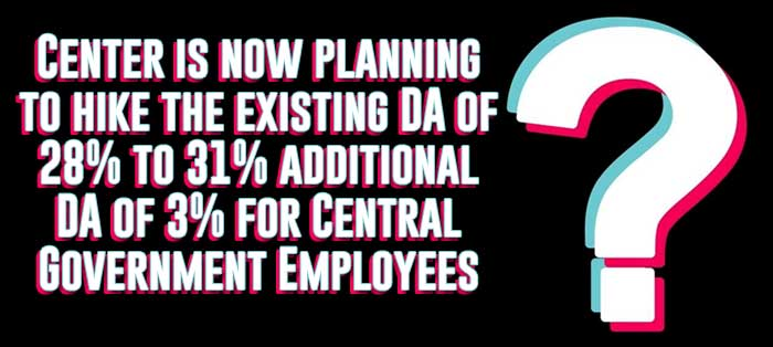 Center is now planning to hike the existing DA of 28% to 31% additional DA of 3% for Central Government Employees?