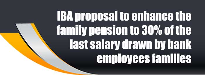 IBA proposal to enhance the family pension to 30% of the last salary drawn by bank employees families